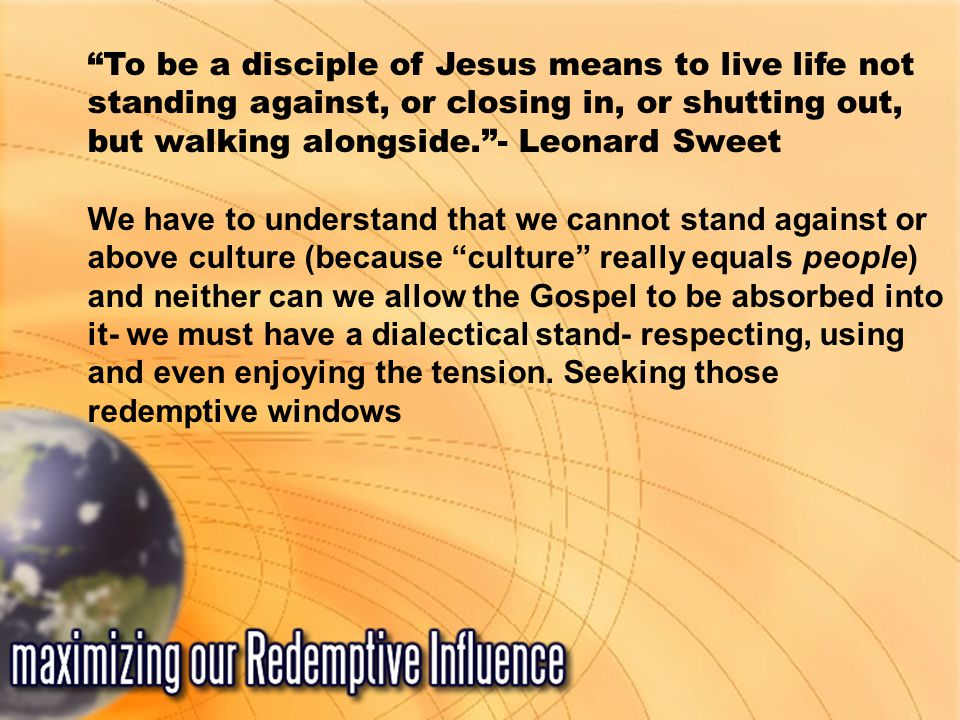 To be a disciple of Jesus means to live life not standing against, or closing in, or shutting out, but walking alongside. - Leonard Sweet We have to understand that we cannot stand against or above culture (because culture really equals people) and neither can we allow the Gospel to be absorbed into it- we must have a dialectical stand- respecting, using and even enjoying the tension.