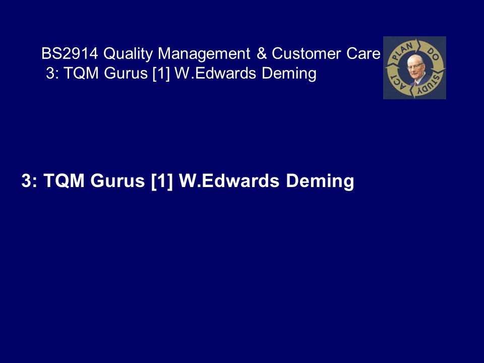 BS2914 Quality Management & Customer Care 3: TQM Gurus [1] W.Edwards Deming 3: TQM Gurus [1] W.Edwards Deming