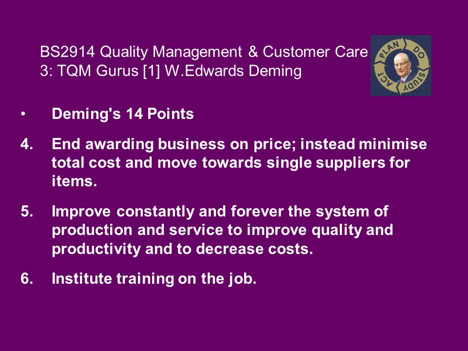 BS2914 Quality Management & Customer Care 3: TQM Gurus [1] W.Edwards Deming Deming s 14 Points 4.End awarding business on price; instead minimise total cost and move towards single suppliers for items.
