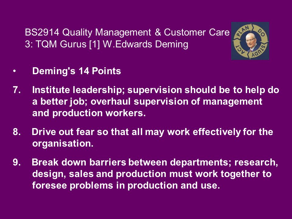 BS2914 Quality Management & Customer Care 3: TQM Gurus [1] W.Edwards Deming Deming s 14 Points 7.Institute leadership; supervision should be to help do a better job; overhaul supervision of management and production workers.