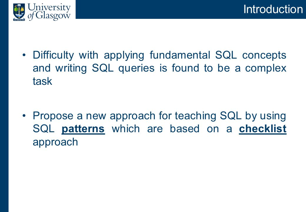 Introduction Difficulty with applying fundamental SQL concepts and writing SQL queries is found to be a complex task Propose a new approach for teaching SQL by using SQL patterns which are based on a checklist approach