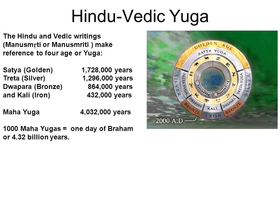 Hindu-Vedic Yuga The Hindu and Vedic writings (Manusm ṛ ti or Manusmriti ) make reference to four age or Yuga: Satya (Golden) 1,728,000 years Treta (Silver) 1,296,000 years Dwapara (Bronze) 864,000 years and Kali (Iron)432,000 years Maha Yuga 4,032,000 years 1000 Maha Yugas = one day of Braham or 4.32 billion years.