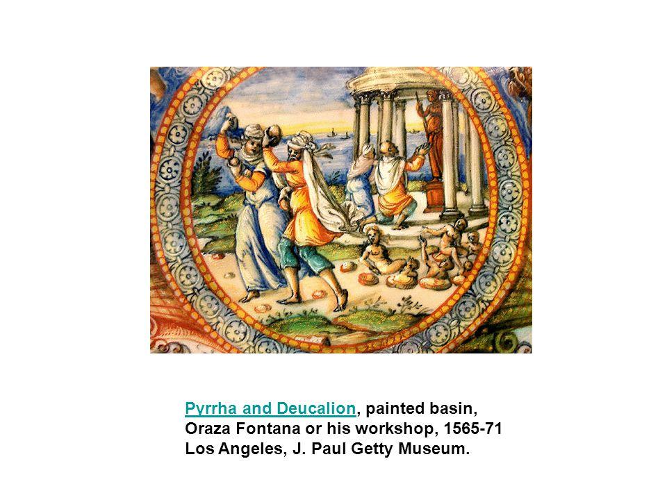 Pyrrha and DeucalionPyrrha and Deucalion, painted basin, Oraza Fontana or his workshop, 1565-71 Los Angeles, J. Paul Getty Museum.