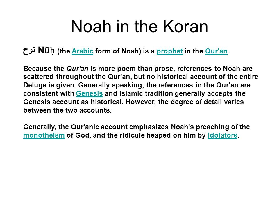 Noah in the Koran نوح Nū ḥ (the Arabic form of Noah) is a prophet in the Qur an.ArabicprophetQur an Because the Qur an is more poem than prose, references to Noah are scattered throughout the Qur an, but no historical account of the entire Deluge is given.