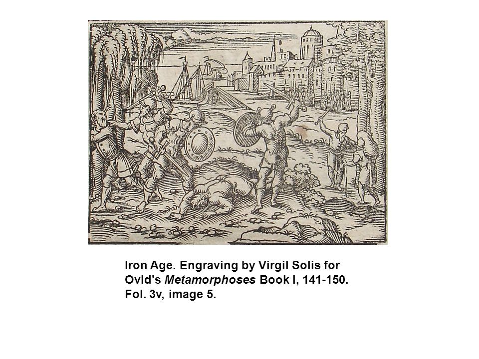 Iron Age. Engraving by Virgil Solis for Ovid s Metamorphoses Book I, 141-150. Fol. 3v, image 5.