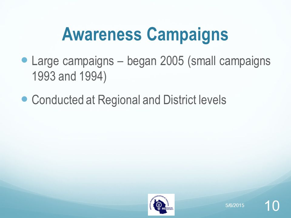 Awareness Campaigns Large campaigns – began 2005 (small campaigns 1993 and 1994) Conducted at Regional and District levels 5/6/2015 10