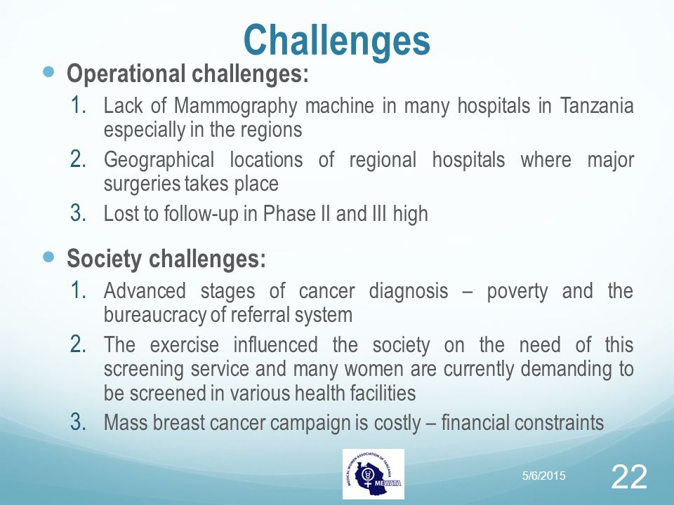 Challenges Operational challenges: 1. Lack of Mammography machine in many hospitals in Tanzania especially in the regions 2. Geographical locations of