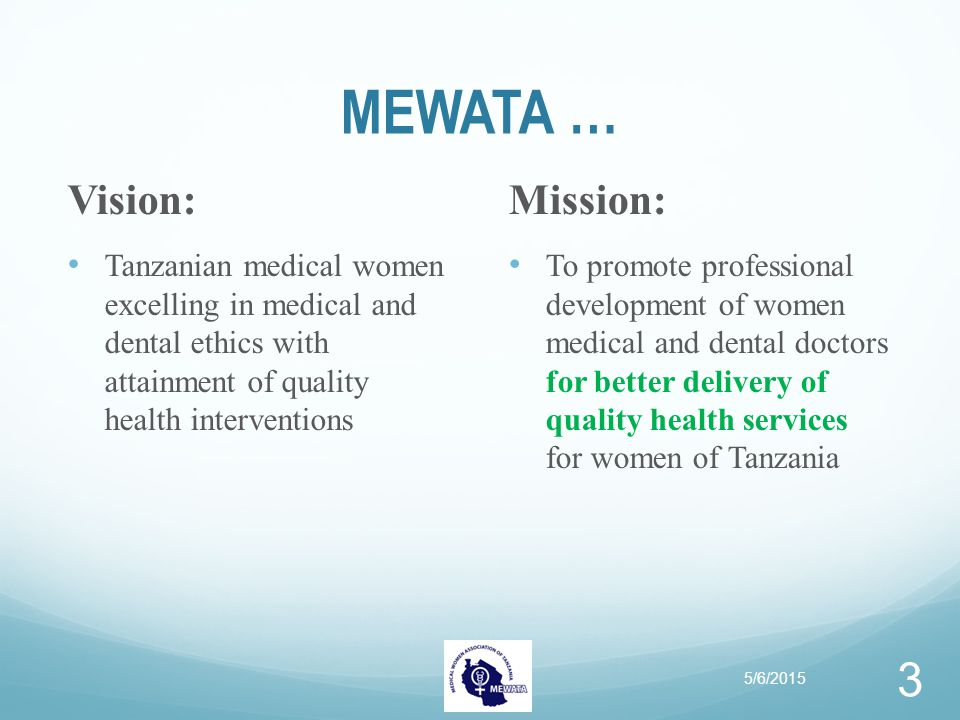Overall Goals for MEWATA To contribute to national efforts of capacity development of health sector with particular focus on female medical professionals and health delivery systems To contribute to the improved quality of life and social well being of Tanzanians, with particular focus on women, young people, children and men 5/6/2015 4