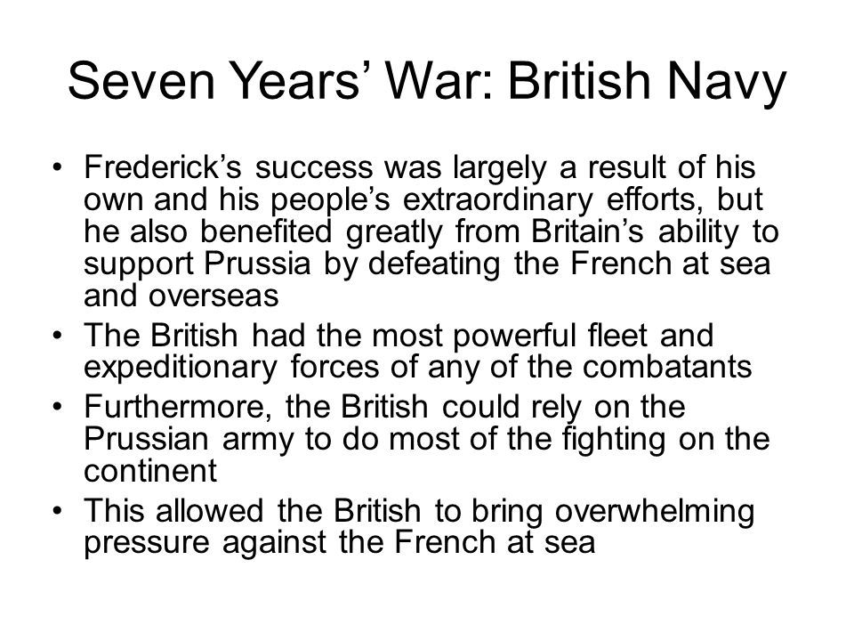 Seven Years' War: British Navy Frederick's success was largely a result of his own and his people's extraordinary efforts, but he also benefited greatly from Britain's ability to support Prussia by defeating the French at sea and overseas The British had the most powerful fleet and expeditionary forces of any of the combatants Furthermore, the British could rely on the Prussian army to do most of the fighting on the continent This allowed the British to bring overwhelming pressure against the French at sea