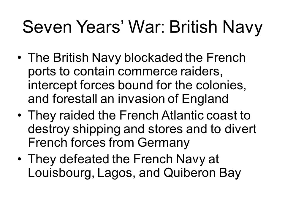 Seven Years' War: British Navy The British Navy blockaded the French ports to contain commerce raiders, intercept forces bound for the colonies, and f