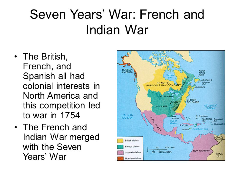 Seven Years' War: French and Indian War The British, French, and Spanish all had colonial interests in North America and this competition led to war i