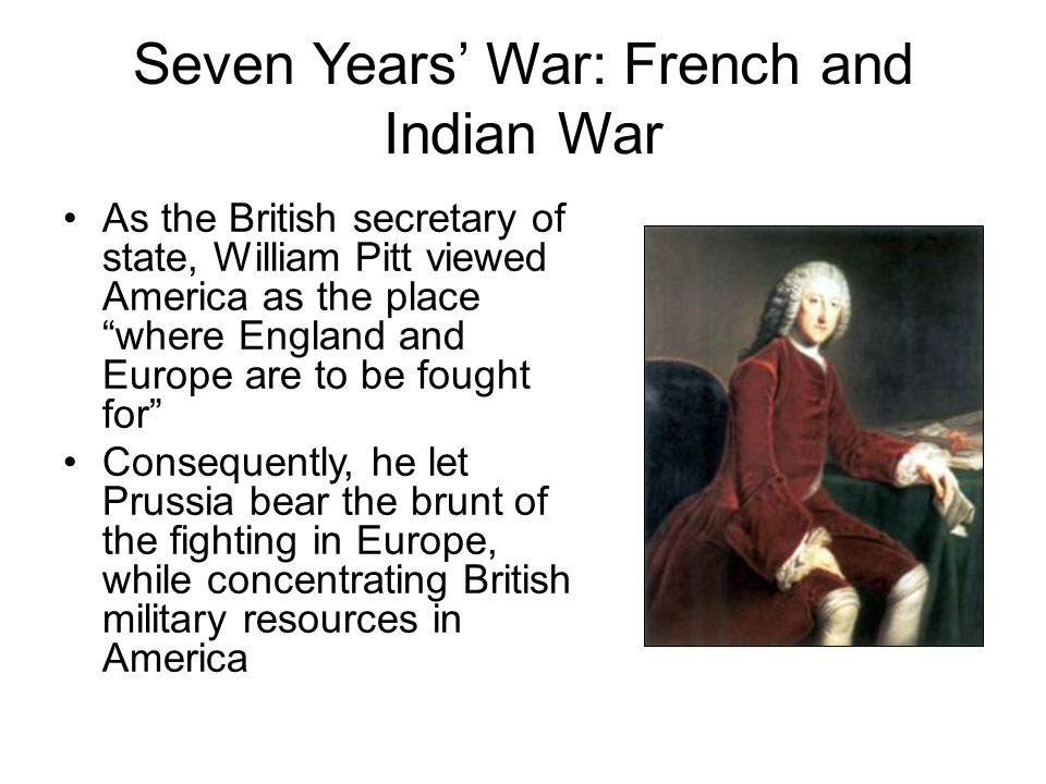"""Seven Years' War: French and Indian War As the British secretary of state, William Pitt viewed America as the place """"where England and Europe are to b"""