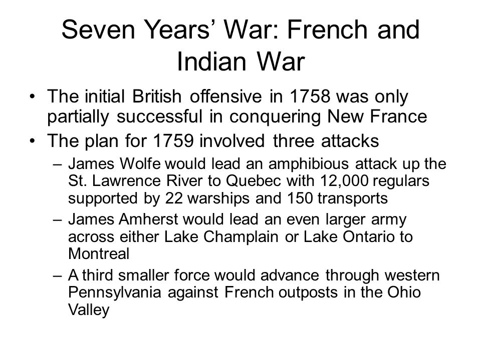 Seven Years' War: French and Indian War The initial British offensive in 1758 was only partially successful in conquering New France The plan for 1759 involved three attacks –James Wolfe would lead an amphibious attack up the St.