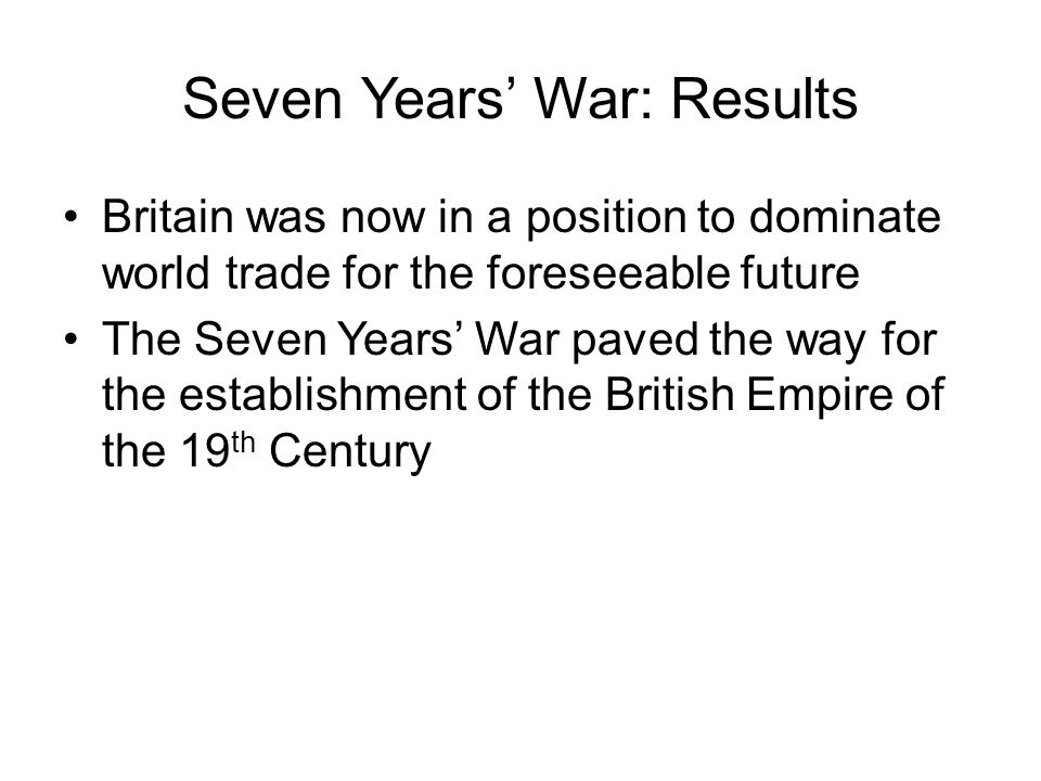Seven Years' War: Results Britain was now in a position to dominate world trade for the foreseeable future The Seven Years' War paved the way for the establishment of the British Empire of the 19 th Century