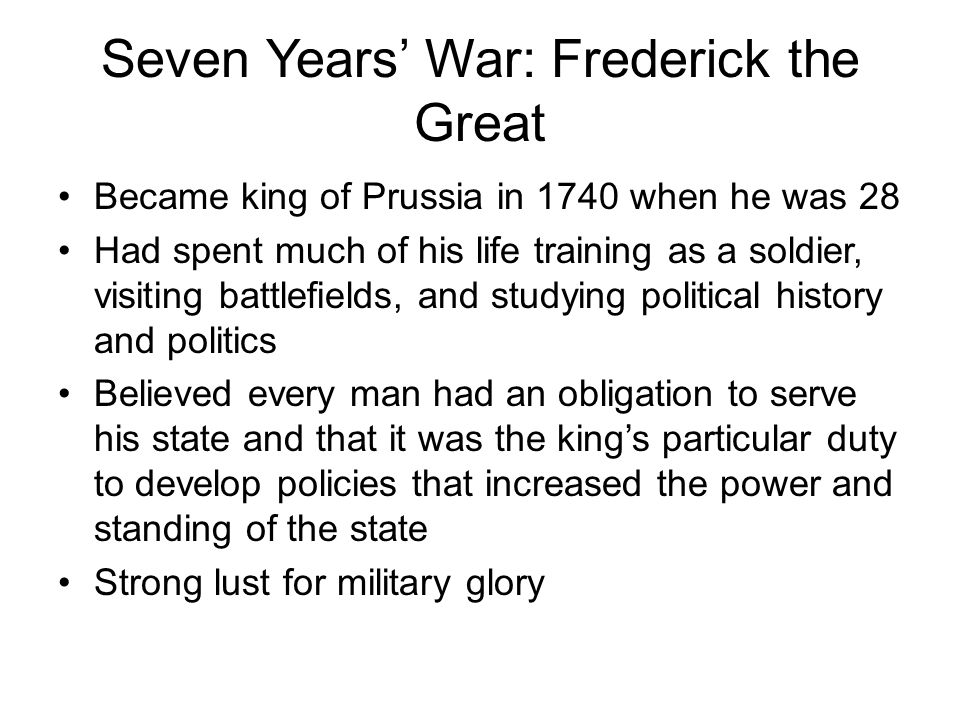 Seven Years' War: Frederick the Great Became king of Prussia in 1740 when he was 28 Had spent much of his life training as a soldier, visiting battlefields, and studying political history and politics Believed every man had an obligation to serve his state and that it was the king's particular duty to develop policies that increased the power and standing of the state Strong lust for military glory