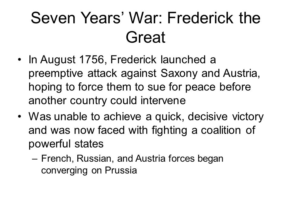 Seven Years' War: Frederick the Great In August 1756, Frederick launched a preemptive attack against Saxony and Austria, hoping to force them to sue f