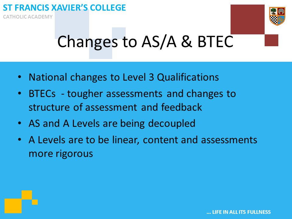 ... LIFE IN ALL ITS FULLNESS ST FRANCIS XAVIER'S COLLEGE CATHOLIC ACADEMY National changes to Level 3 Qualifications BTECs - tougher assessments and c