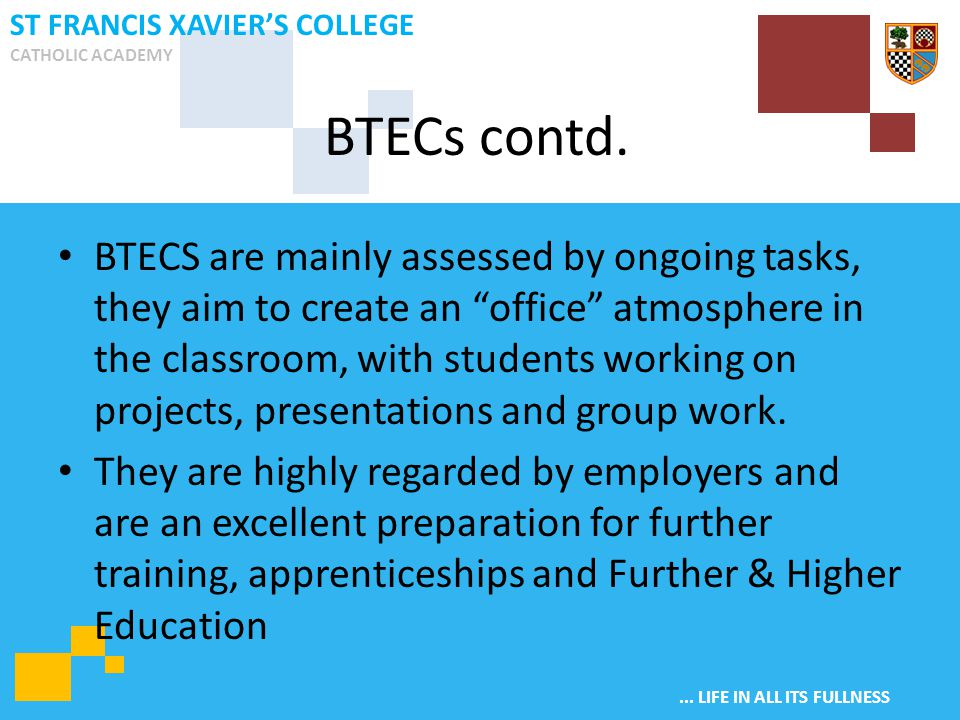 """... LIFE IN ALL ITS FULLNESS ST FRANCIS XAVIER'S COLLEGE CATHOLIC ACADEMY BTECS are mainly assessed by ongoing tasks, they aim to create an """"office"""" a"""