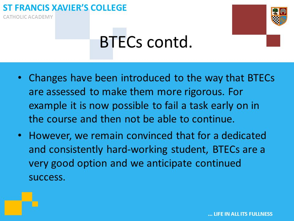 ... LIFE IN ALL ITS FULLNESS ST FRANCIS XAVIER'S COLLEGE CATHOLIC ACADEMY Changes have been introduced to the way that BTECs are assessed to make them