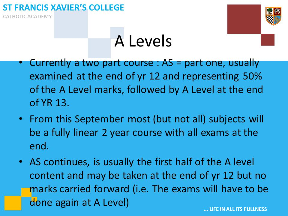 ... LIFE IN ALL ITS FULLNESS ST FRANCIS XAVIER'S COLLEGE CATHOLIC ACADEMY Currently a two part course : AS = part one, usually examined at the end of