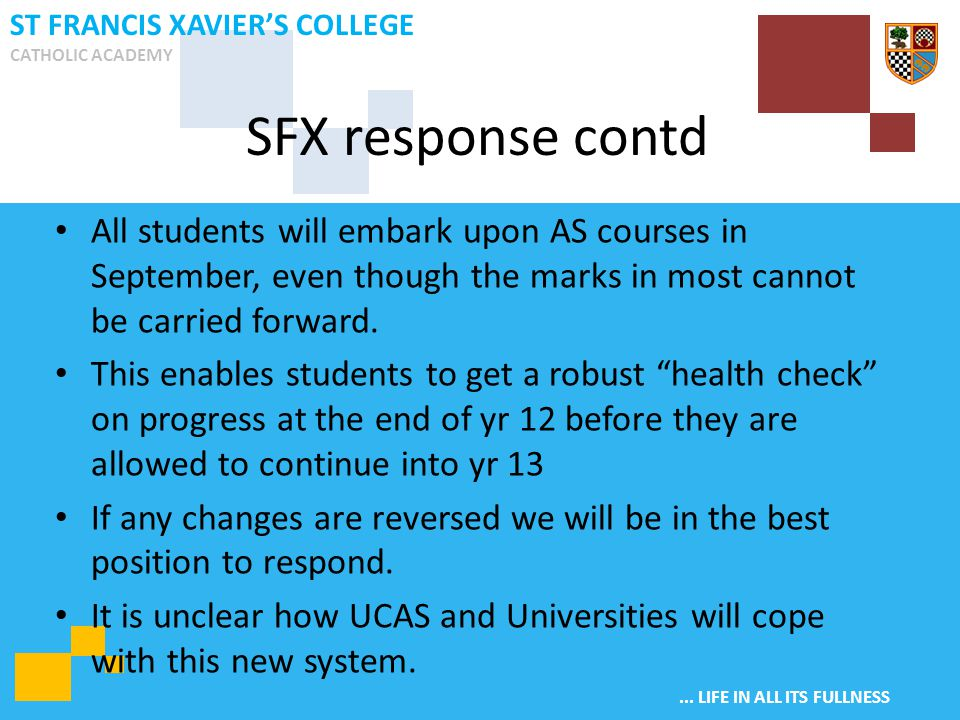 ... LIFE IN ALL ITS FULLNESS ST FRANCIS XAVIER'S COLLEGE CATHOLIC ACADEMY All students will embark upon AS courses in September, even though the marks