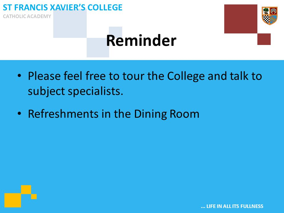 ... LIFE IN ALL ITS FULLNESS ST FRANCIS XAVIER'S COLLEGE CATHOLIC ACADEMY Please feel free to tour the College and talk to subject specialists. Refres