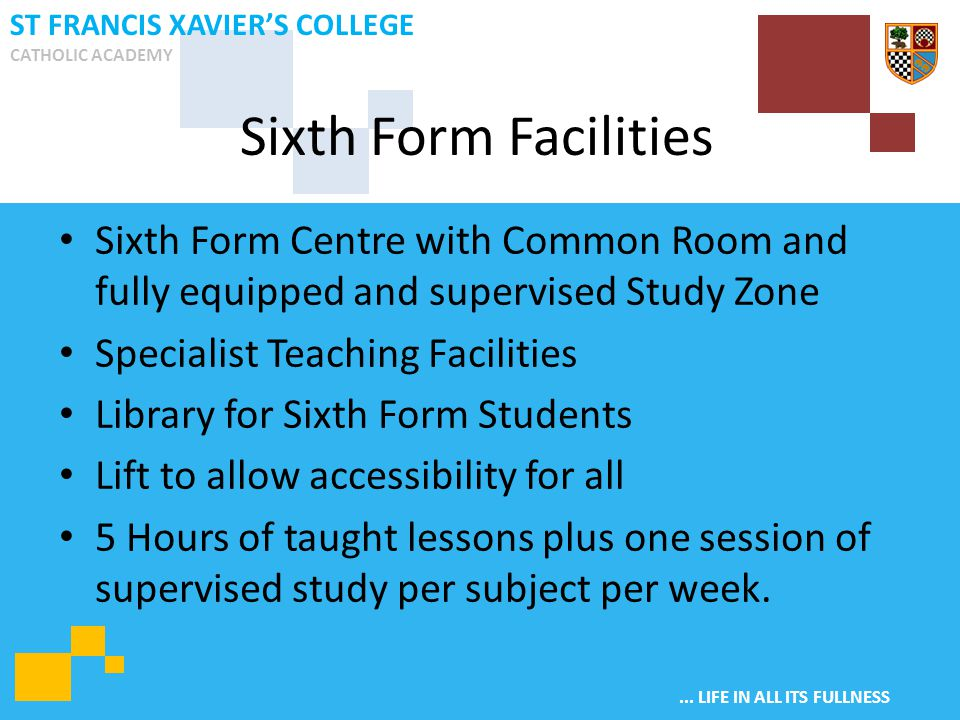 ... LIFE IN ALL ITS FULLNESS ST FRANCIS XAVIER'S COLLEGE CATHOLIC ACADEMY Sixth Form Centre with Common Room and fully equipped and supervised Study Z