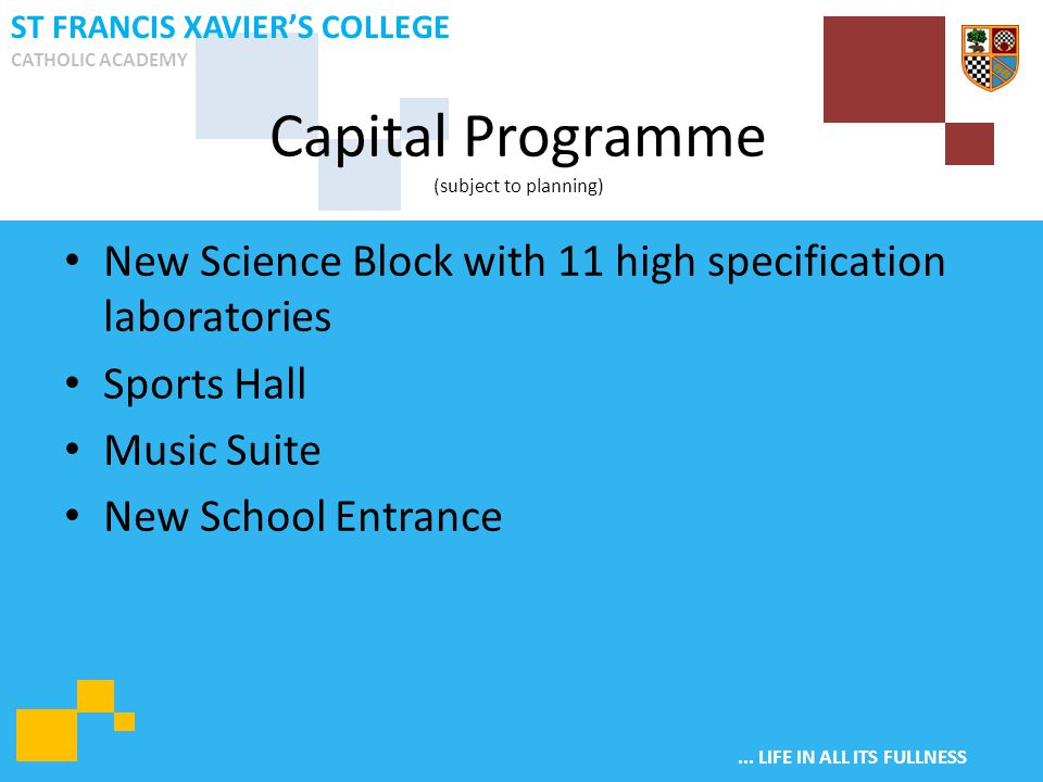 ... LIFE IN ALL ITS FULLNESS ST FRANCIS XAVIER'S COLLEGE CATHOLIC ACADEMY New Science Block with 11 high specification laboratories Sports Hall Music