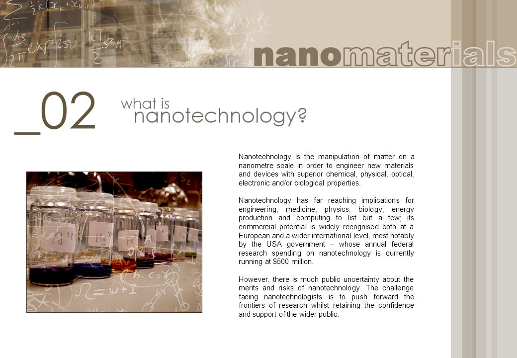 Nanotechnology is the manipulation of matter on a nanometre scale in order to engineer new materials and devices with superior chemical, physical, opt