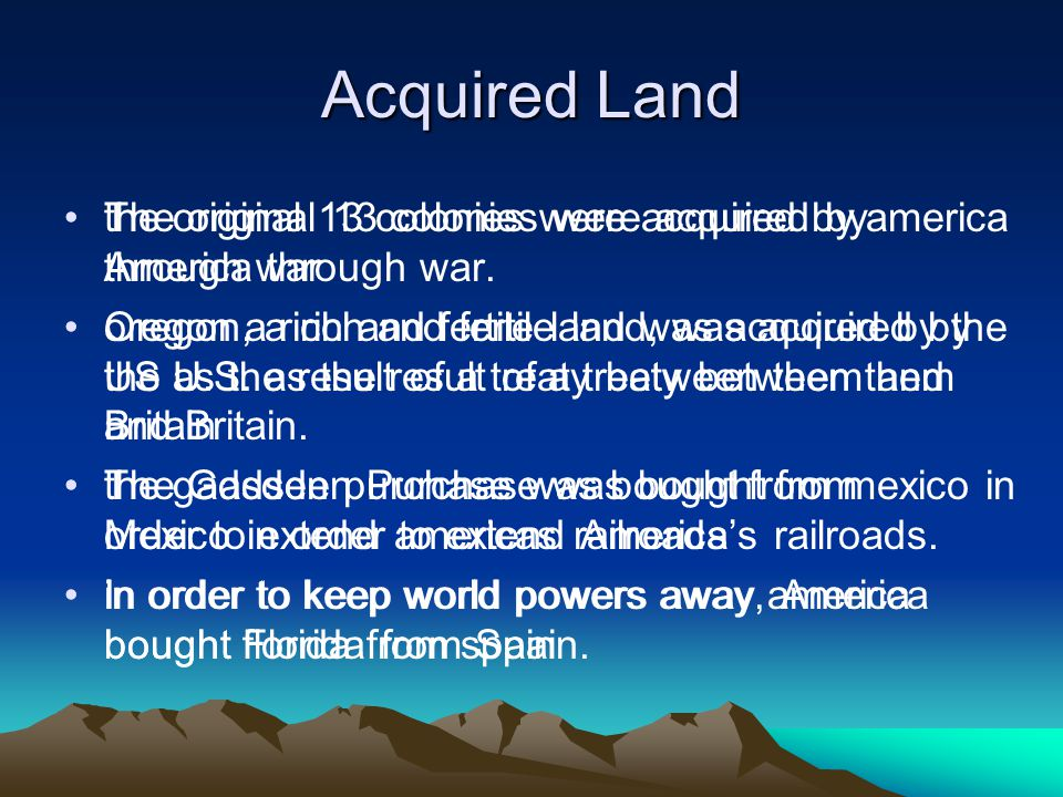 Acquired Land the original 13 colonies were acquired by america through war oregon a rich and fertile land was acquired by the US as the result of a treaty between them and Britain the gadsden purchase was bought from mexico in order to extend americas railroads in order to keep world powers away america bought florida from spain The original 13 colonies were acquired by America through war.