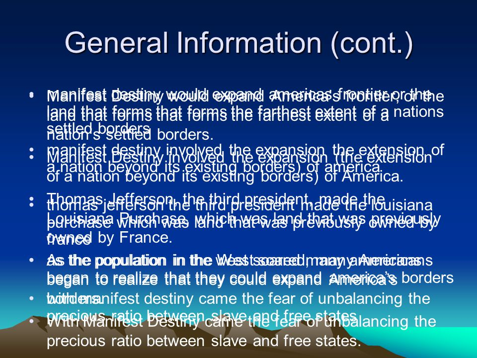General Information (cont.) manifest destiny would expand americas frontier or the land that forms that forms the farthest extent of a nations settled borders manifest destiny involved the expansion the extension of a nation beyond its existing borders) of america thomas jefferson the third president made the louisiana purchase which was land that was previously owned by france as the population in the west soared many americans began to realize that they could expand america's borders with manifest destiny came the fear of unbalancing the precious ratio between slave and free states Manifest Destiny would expand America's frontier, or the land that forms that forms the farthest extent of a nation's settled borders.