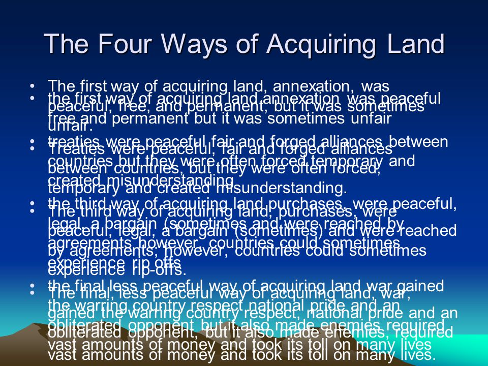 The Four Ways of Acquiring Land the first way of acquiring land annexation was peaceful free and permanent but it was sometimes unfair treaties were peaceful fair and forged alliances between countries but they were often forced temporary and created misunderstanding the third way of acquiring land purchases, were peaceful, legal, a bargain (sometimes and were reached by agreements however, countries could sometimes experience rip offs the final less peaceful way of acquiring land war gained the warring country respect national pride and an obliterated opponent but it also made enemies required vast amounts of money and took its toll on many lives The first way of acquiring land, annexation, was peaceful, free, and permanent, but it was sometimes unfair.