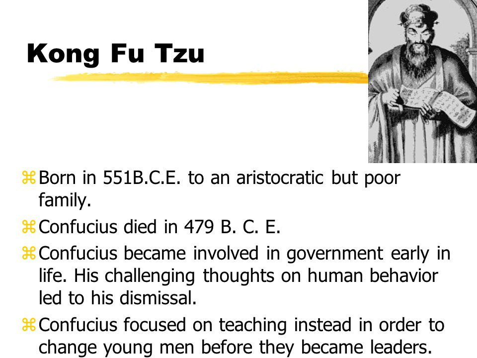 Kong Fu Tzu zBorn in 551B.C.E. to an aristocratic but poor family.