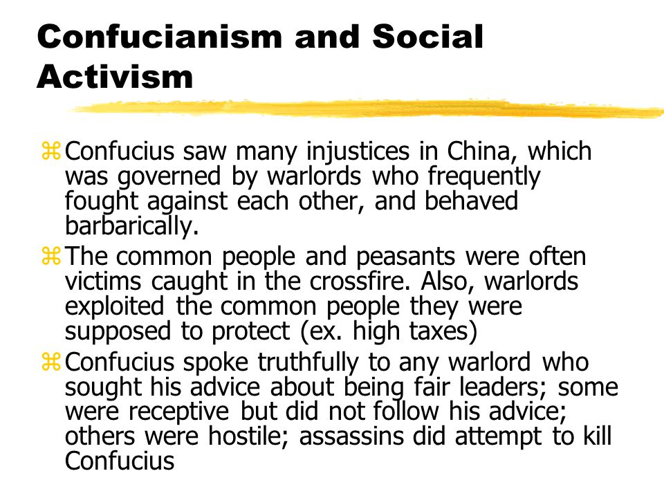 Confucianism and Social Activism zConfucius saw many injustices in China, which was governed by warlords who frequently fought against each other, and behaved barbarically.