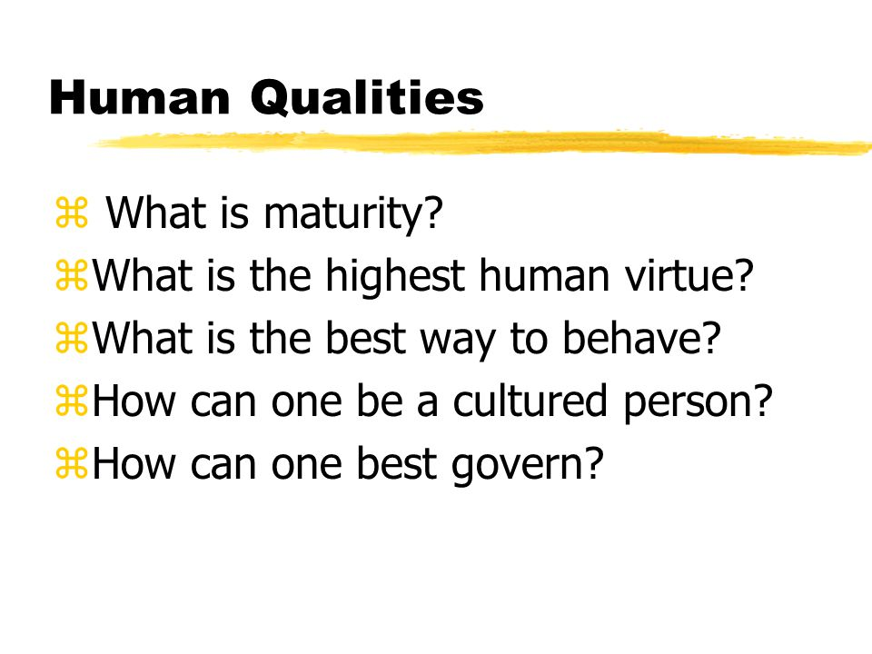 Human Qualities z What is maturity. zWhat is the highest human virtue.