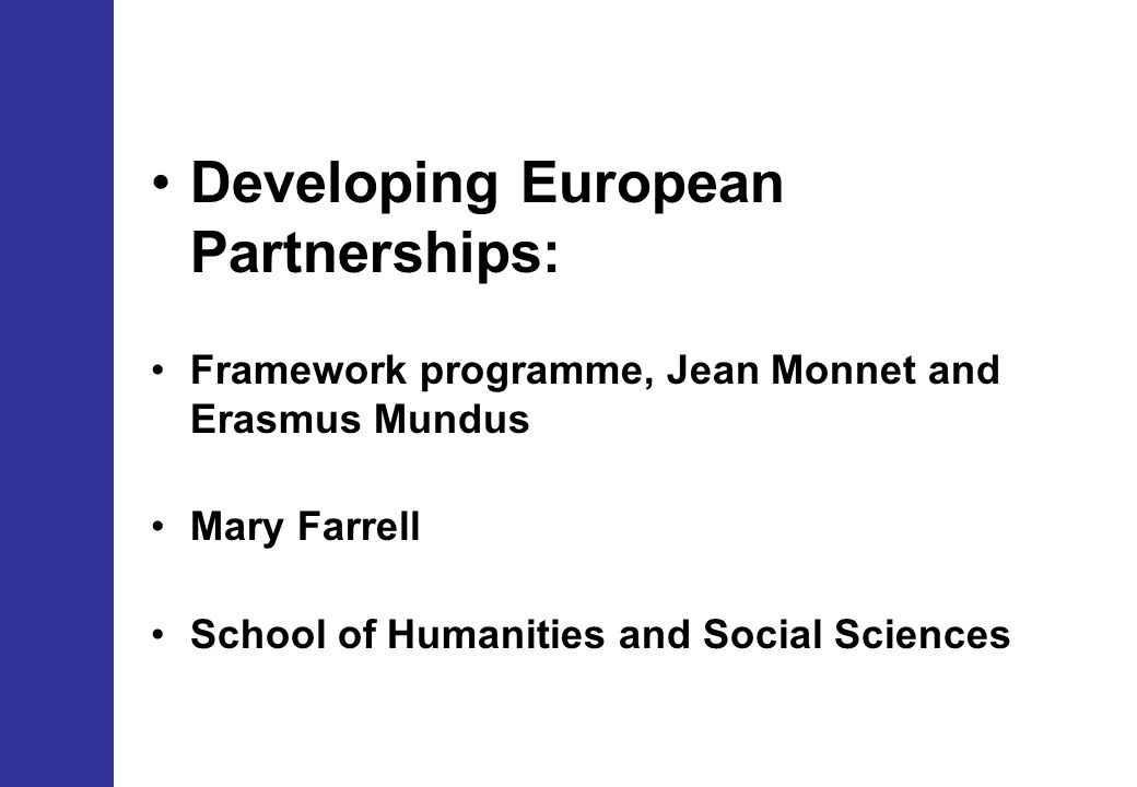 Developing European Partnerships: Framework programme, Jean Monnet and Erasmus Mundus Mary Farrell School of Humanities and Social Sciences