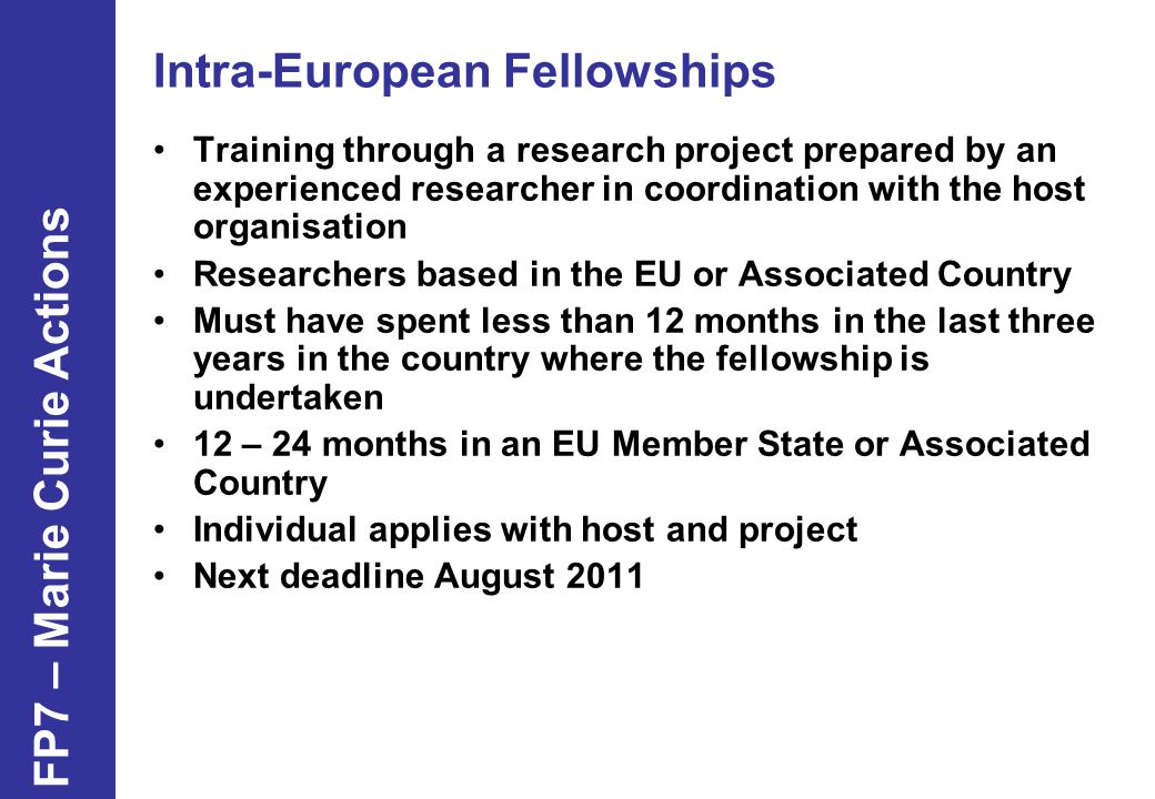 Intra-European Fellowships Training through a research project prepared by an experienced researcher in coordination with the host organisation Researchers based in the EU or Associated Country Must have spent less than 12 months in the last three years in the country where the fellowship is undertaken 12 – 24 months in an EU Member State or Associated Country Individual applies with host and project Next deadline August 2011 FP7 – Marie Curie Actions