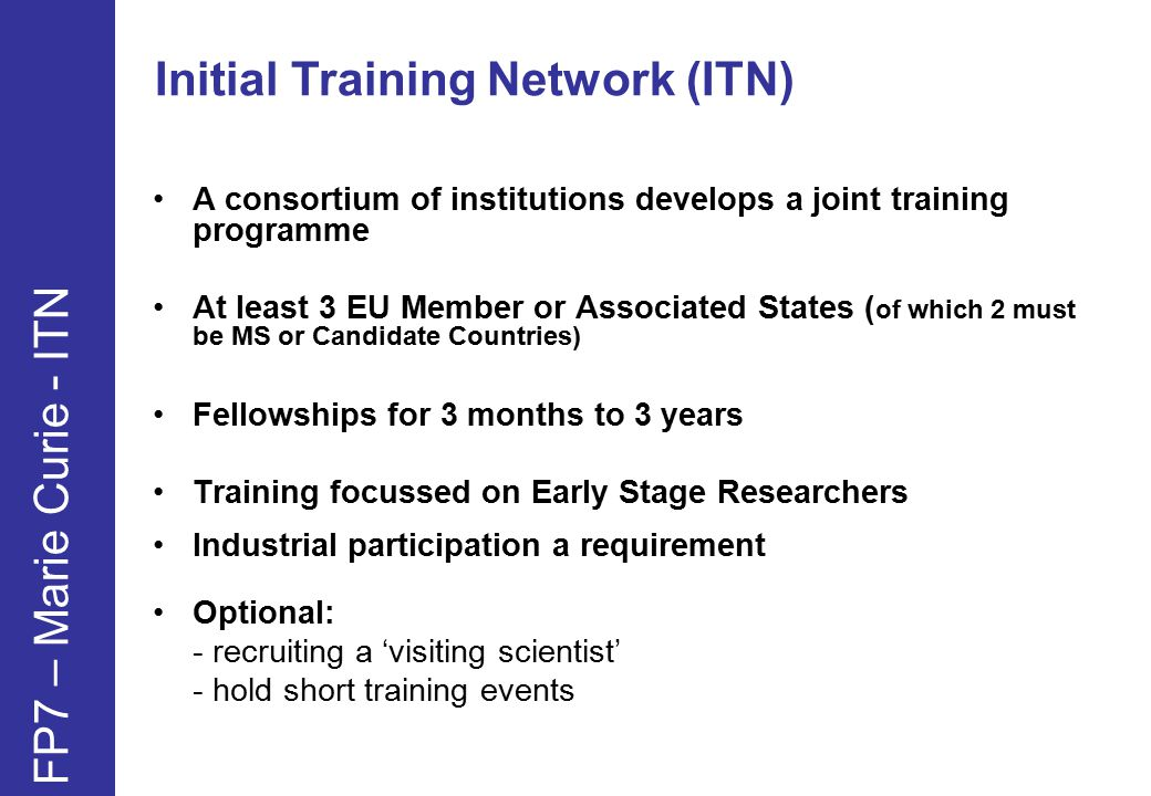 Initial Training Network (ITN) FP7 – Marie Curie - ITN A consortium of institutions develops a joint training programme At least 3 EU Member or Associated States ( of which 2 must be MS or Candidate Countries) Fellowships for 3 months to 3 years Training focussed on Early Stage Researchers Industrial participation a requirement Optional: - recruiting a 'visiting scientist' - hold short training events