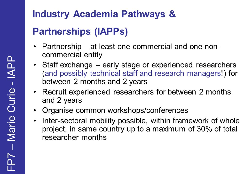 Industry Academia Pathways & Partnerships (IAPPs) FP7 – Marie Curie - IAPP Partnership – at least one commercial and one non- commercial entity Staff exchange – early stage or experienced researchers (and possibly technical staff and research managers!) for between 2 months and 2 years Recruit experienced researchers for between 2 months and 2 years Organise common workshops/conferences Inter-sectoral mobility possible, within framework of whole project, in same country up to a maximum of 30% of total researcher months