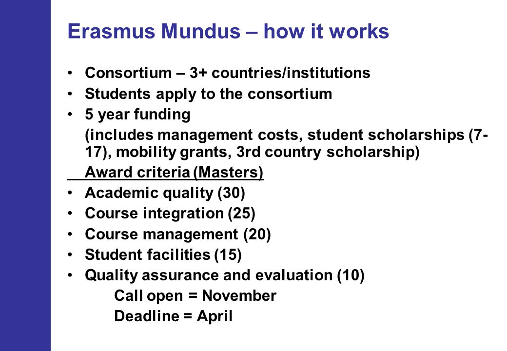 Erasmus Mundus – how it works Consortium – 3+ countries/institutions Students apply to the consortium 5 year funding (includes management costs, student scholarships (7- 17), mobility grants, 3rd country scholarship) Award criteria (Masters) Academic quality (30) Course integration (25) Course management (20) Student facilities (15) Quality assurance and evaluation (10) Call open = November Deadline = April