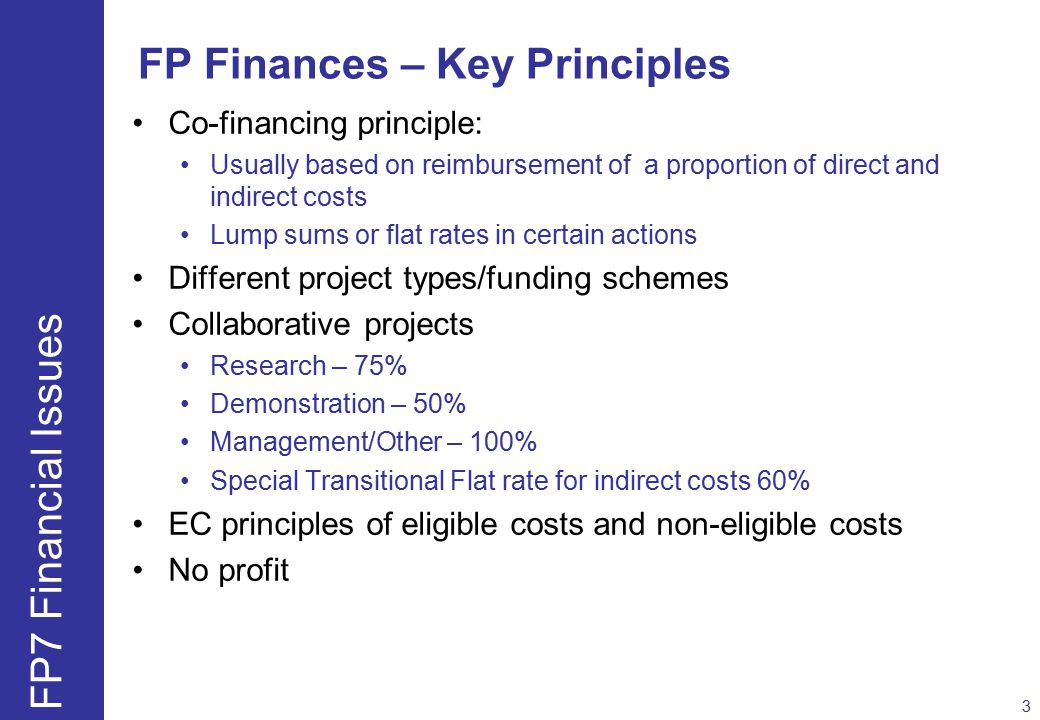FP Finances – Key Principles Co-financing principle: Usually based on reimbursement of a proportion of direct and indirect costs Lump sums or flat rates in certain actions Different project types/funding schemes Collaborative projects Research – 75% Demonstration – 50% Management/Other – 100% Special Transitional Flat rate for indirect costs 60% EC principles of eligible costs and non-eligible costs No profit 3 FP7 Financial Issues