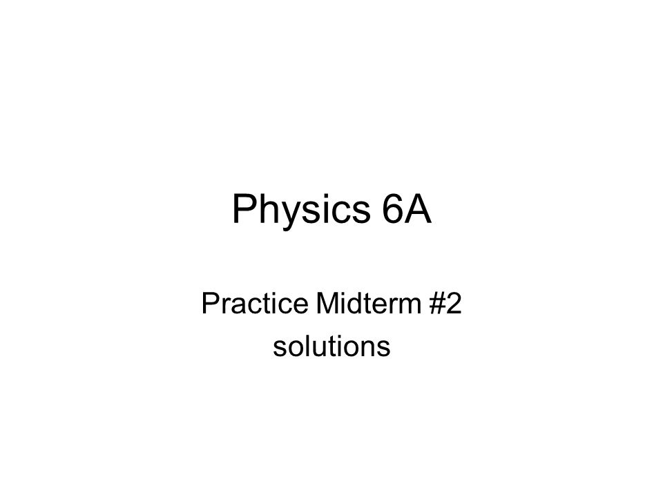 Physics 6A Practice Midterm #2 solutions