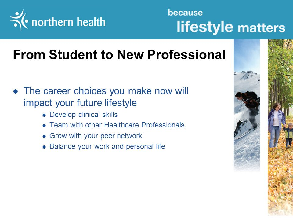 From Student to New Professional The career choices you make now will impact your future lifestyle Develop clinical skills Team with other Healthcare Professionals Grow with your peer network Balance your work and personal life