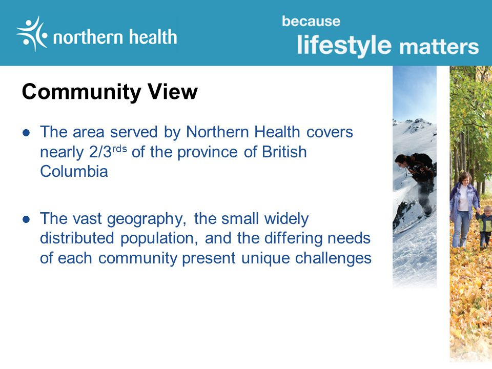 Community View The area served by Northern Health covers nearly 2/3 rds of the province of British Columbia The vast geography, the small widely distributed population, and the differing needs of each community present unique challenges