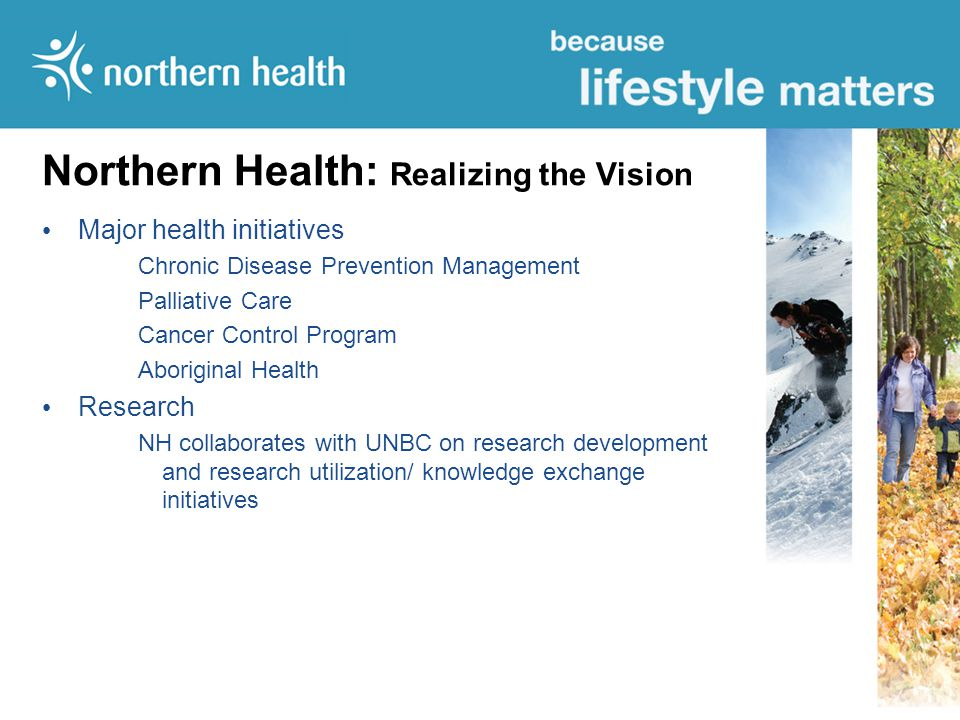 Northern Health: Realizing the Vision Northern Medical Program Enhances Northern Health as a teaching environment Clinical Information System Health Link North is a Central Information System and will change the experience of health care for both the patient and the practitioner