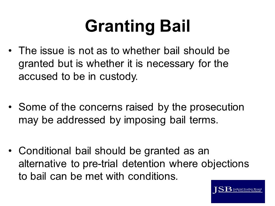 Granting Bail The issue is not as to whether bail should be granted but is whether it is necessary for the accused to be in custody.