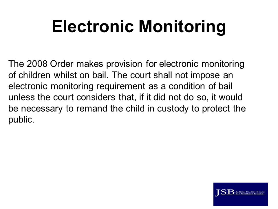 Electronic Monitoring The 2008 Order makes provision for electronic monitoring of children whilst on bail.