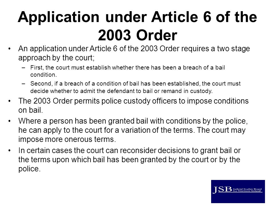 Application under Article 6 of the 2003 Order An application under Article 6 of the 2003 Order requires a two stage approach by the court; –First, the court must establish whether there has been a breach of a bail condition.