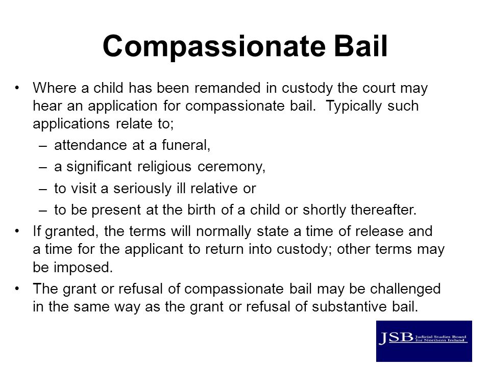 Compassionate Bail Where a child has been remanded in custody the court may hear an application for compassionate bail.