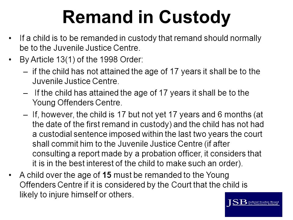 Remand in Custody If a child is to be remanded in custody that remand should normally be to the Juvenile Justice Centre.
